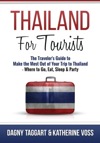 Thailand: For Tourists - The Traveler's Guide to Make the Most Out of Your Trip to Thailand - Where to Go, Eat, Sleep & Party