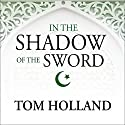 In the Shadow of the Sword: The Birth of Islam and the Rise of the Global Arab Empire Audiobook by Tom Holland Narrated by Steven Crossley