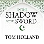 In the Shadow of the Sword: The Birth of Islam and the Rise of the Global Arab Empire | Tom Holland