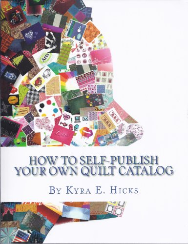 How to Self-Publish Your Own Quilt Catalog: A Workbook for Quilters, Guilds, Galleries and Textile Artists by [Hicks, Kyra E.]