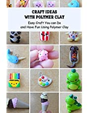 Craft Ideas with Polymer Clay: Easy Craft You can Do and Have Fun Using Polymer Clay