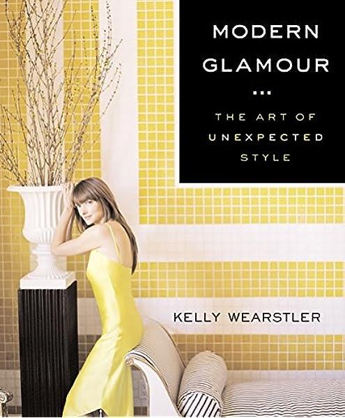 Modern Glamour The Art Of Unexpected Style Kelly Wearstler Jane Bogart 9780060394424 Amazon Com Books