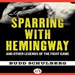 Sparring with Hemingway: And Other Legends of the Fight Game | Budd Schulberg