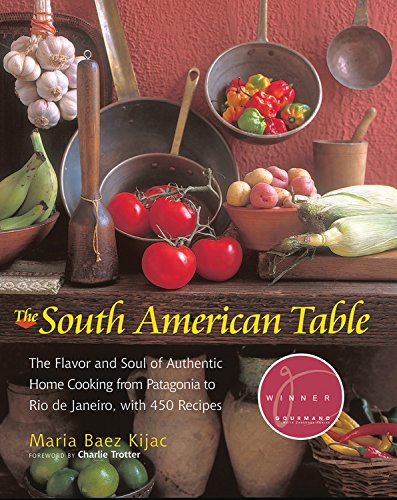 The south american table the flavor and soul of authentic home the south american table the flavor and soul of authentic home cooking from patagonia to rio de janeiro with 450 recipes nym series maria kijac forumfinder Images