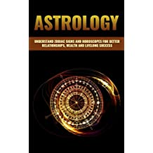 ASTROLOGY: A GUIDE TO UNDERSTAND ZODIAC SIGNS AND HOROSCOPES FOR BETTER RELATIONSHIPS, BECOMING WEALTHY AND LIFELONG SUCCESS (Vedic Astrology, Astrology ... Zodiac Sign, Astrology 101, Numerology)