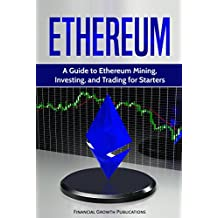 Ethereum: A Guide to Ethereum Mining, Investing, and Trading for Starters