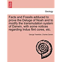 Facts and Fossils Adduced to Prove the Deluge of Noah and to Modify the Transmutation System of Darwin, with Some Notices Regarding Indus Flint Cores,