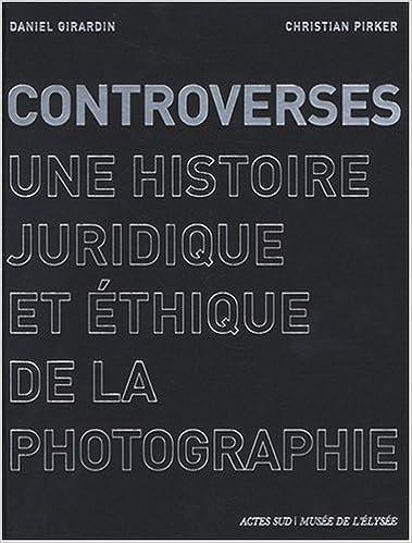 Controverses : Une histoire juridique et éthique de la photographie, by Daniel Girardin