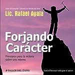 Forjando Caracter [Forging Character]: Principios para la Victoria sobre Uno Mismo | Rafael Ayala