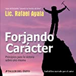 Forjando Caracter [Forging Character]: Principios para la Victoria sobre Uno Mismo | Lic. Rafael Ayala