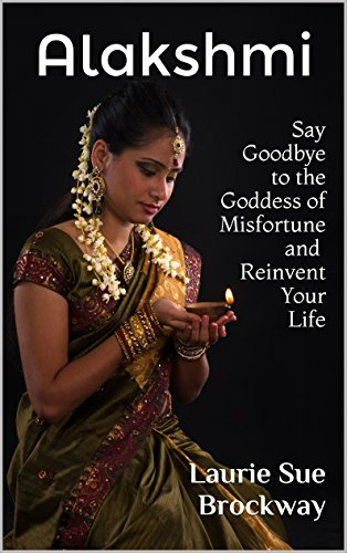 Alakshmi: Say Goodbye to the Goddess of Misfortune and Reinvent Your Life (Everyone Loves Lakshmi Book 2)