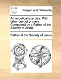 An Angelical Exercise with Other Devout Prayers Composed by a Father of the Society of Jesus, Of The Society Of Jesus, 1140752553