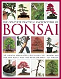 The Complete Practical Encyclopedia of Bonsai: The Essential Step-by-Step Guide to Creating, Growing