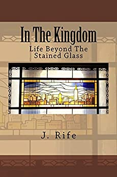 In The Kingdom: Life Beyond The Stained Glass by [Rife, J.]