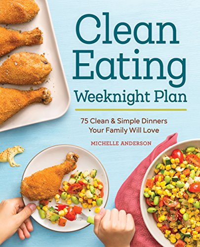 The Clean Eating Weeknight Plan: 75 Clean & Simple Dinners Your Family Will Love cover