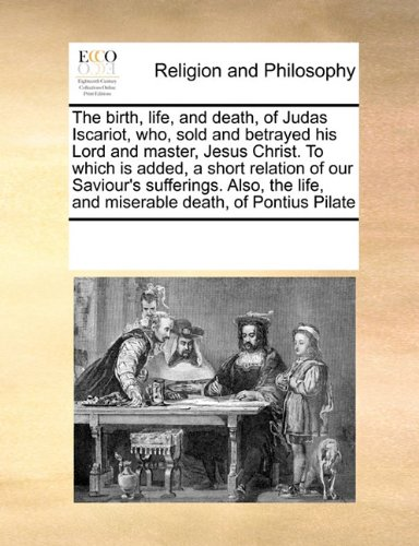 The birth, life, and death, of Judas Iscariot, who,  sold and betrayed his Lord and master, Jesus Christ. To which is added, a short relation of our ... life, and miserable death, of Pontius Pilate