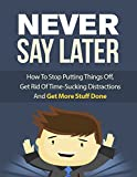 Never Say Later Again: Find your strenght to overcome procrastination.Improve yourself to become the person you are destined to be.Be a success story