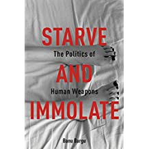 Starve and Immolate: The Politics of Human Weapons (New Directions in Critical Theory)