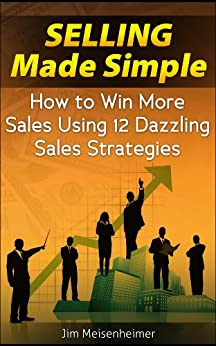 Selling Made Simple - How to Win More Sales Using 12 Dazzling Sales Strategies by [Meisenheimer, Jim]