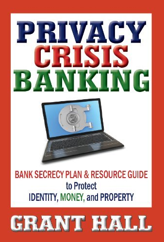 Read Online Privacy Crisis Banking: Bank Secrecy Plan & Resource Guide to Protect Identity, Money, and Property [Hardcover] [2011] (Author) Grant Hall pdf epub