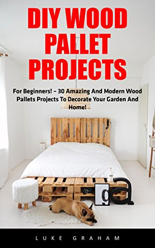 DIY Wood Pallet Projects: For Beginners! - 30 Amazing and Modern Wood Pallets Projects To Decorate Your Garden And Home! (DIY Household Hacks, DIY Projects, Woodworking) by [Graham, Luke]