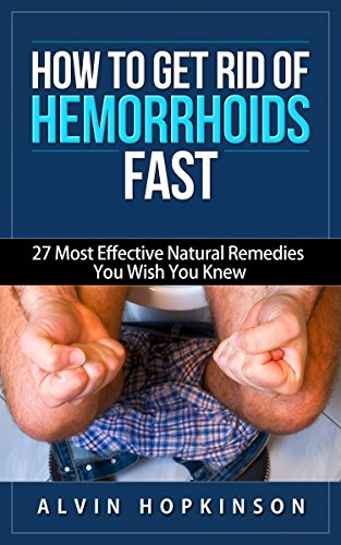 How to Get Rid of Hemorrhoids Fast: 27 Most Effective Natural Remedies You Wish You Knew (Health Top Rated Series)