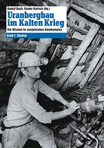 Uranbergbau im Kalten Krieg: Die Wismut im sowjetischen Atomkomplex Band 1: Studien: Die Wismut im sowjetischen Atomkomplex: Studien