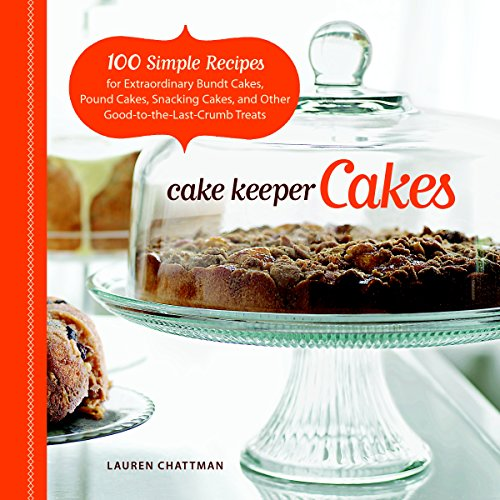 Cake Keeper Cakes: 100 Simple Recipes for Extraordinary Bundt Cakes, Pound Cakes, Snacking Cakes, and Other Good-to-the-Last-Crumb -
