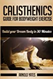 img - for Calisthenics: Complete Guide for Bodyweight Exercise, Build Your Dream Body in 30 Minutes: Bodyweight exercise, Street workout, Bodyweight training, body weight strength book / textbook / text book