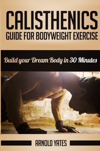 Calisthenics: Complete Guide for Bodyweight Exercise, Build Your Dream Body in 30 Minutes: Bodyweight exercise, Street workout, Bodyweight training, body weight strength