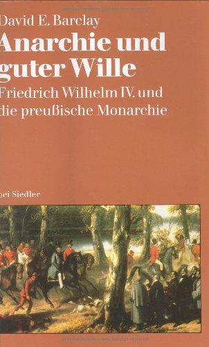 Anarchie und guter Wille: Friedrich Wilhelm IV. und die preußische Monarchie