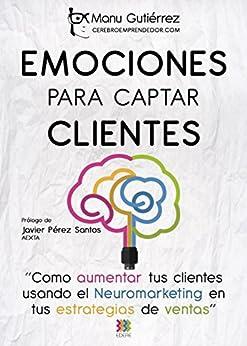 Download for free EMOCIONES PARA CAPTAR CLIENTES: Cómo aumentar tus clientes usando el neuromarketing en tus estrategias de ventas