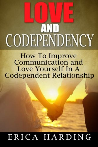 Read Online Love and Codependency: How To Improve Communication and Love Yourself In A Codependent Relationship (Volume 1) PDF