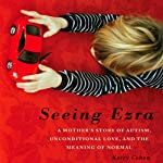 Seeing Ezra: A Mother's Story of Autism, Unconditional Love, and the Meaning of Normal | Kerry Cohen