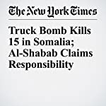 Truck Bomb Kills 15 in Somalia; Al-Shabab Claims Responsibility | Jeffrey Gettleman,Hussein Mohamed