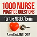 1000 Nurse Practice Questions for the NCLEX Exam Audiobook by Aaron Reed MSN CRNA Narrated by Dan Carroll