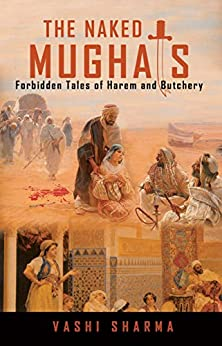 The Naked Mughals: Forbidden Tales of Harem and Butchery (Reviving Indian History Book 2) by [Sharma, Vashi]