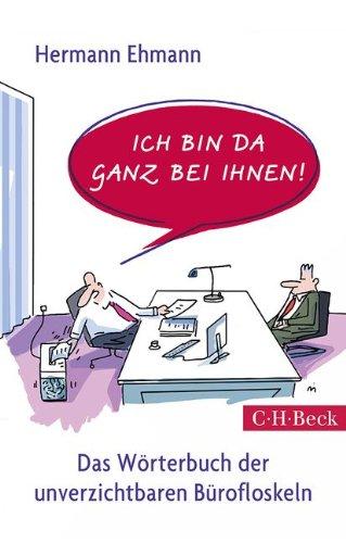 Ich bin da ganz bei Ihnen!: Das Wörterbuch der unverzichtbaren Bürofloskeln