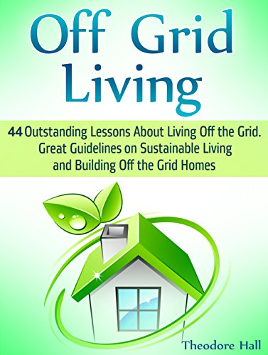 Off Grid Living: 44 Outstanding Lessons About Living Off the Grid. Great Guidelines on Sustainable Living and Building Off the Grid Homes (off grid living, renewable energy, living off the grid) by [Hall, Theodore]