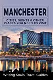 Manchester: Cities, Sights & Other Places You Need To Visit (Great Britain, London, Birmingham, Glasgow, Liverpool, Bristol, Manchester) (Volume 7)