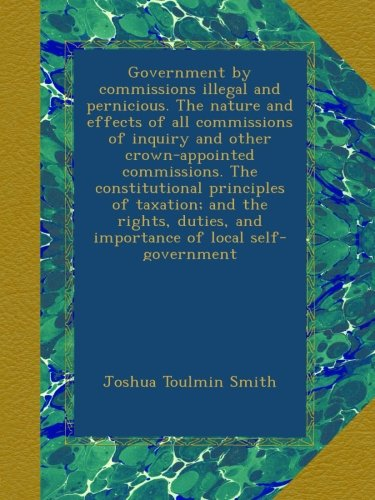Government by commissions illegal and pernicious. The nature and effects of all commissions of inquiry and other crown-appointed commissions. The ... and importance of local self-government PDF