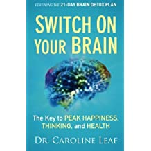 Switch On Your Brain ITPE: The Key to Peak Happiness, Thinking, and Health: Written by Caroline Leaf, 2013 Edition, Publisher: Baker Publishing Group [Paperback]