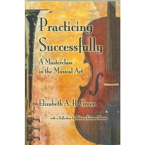 Practicing Successfully: A Master Class in the Musical Art by Elizabeth Green, A. H.