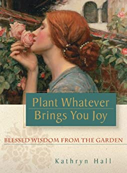Plant Whatever Brings You Joy: Blessed Wisdom from the Garden by [Hall, Kathryn]