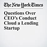 Questions Over CEO's Conduct Cloud a Lending Startup | Nathaniel Popper,Katie Benner