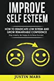 img - for Improve Self Esteem: How to Eradicate Low Esteem and Grow Remarkable Confidence - Stop Anxiety, Be Happy & Achieve Success book / textbook / text book