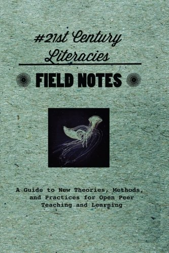 Field Notes #21st Century Literacies: A Guide to New Theories, Methods, and Practices for Open Peer Teaching and Learning
