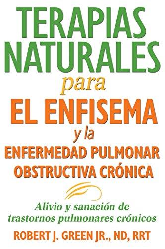 Terapias naturales para el enfisema y la enfermedad pulmonar obstructiva cronica: Alivio y sanacion de trastornos pulmonares cronicos (Spanish Edition) [Robert J. Green Jr.  ND  RRT] (Tapa Blanda)