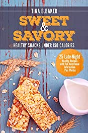 Sweet and Savory: 25 Late-Night Healthy Snacks Recipes Under 150 Calories with Full Nutritional Information Plus Photos (Sweet Snacks, Weight Loss, Healthy Recipes Book Cookbook)