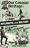 Our Colonial Heritage : Diplomatic and Military, Lowe, James T., 0819163929
